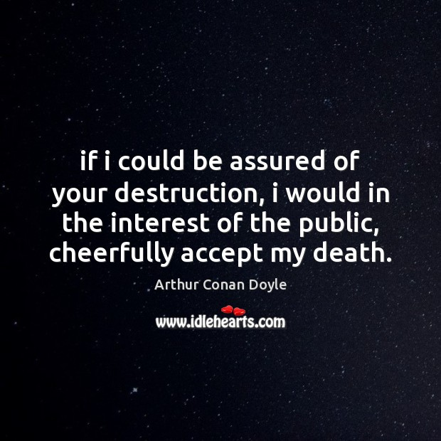 If i could be assured of your destruction, i would in the Arthur Conan Doyle Picture Quote