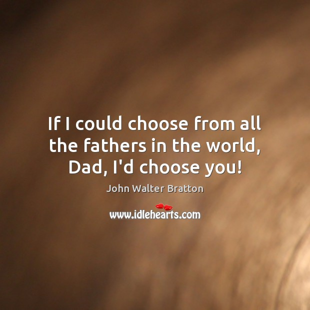 If I could choose from all the fathers in the world, Dad, I'd choose you! Image