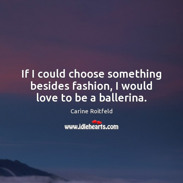 If I could choose something besides fashion, I would love to be a ballerina. Carine Roitfeld Picture Quote