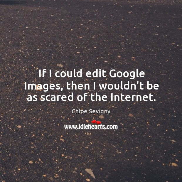 If I could edit google images, then I wouldn't be as scared of the internet. Image