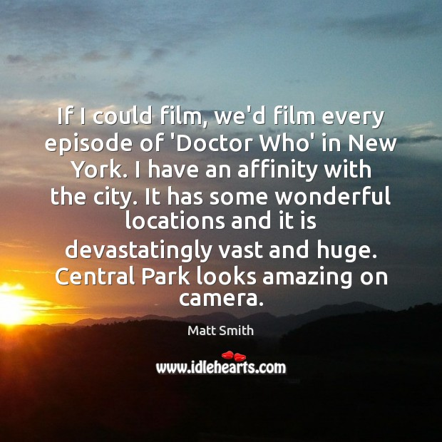 If I could film, we'd film every episode of 'Doctor Who' in Matt Smith Picture Quote