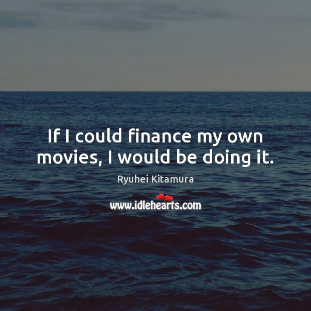 If I could finance my own movies, I would be doing it. Finance Quotes Image