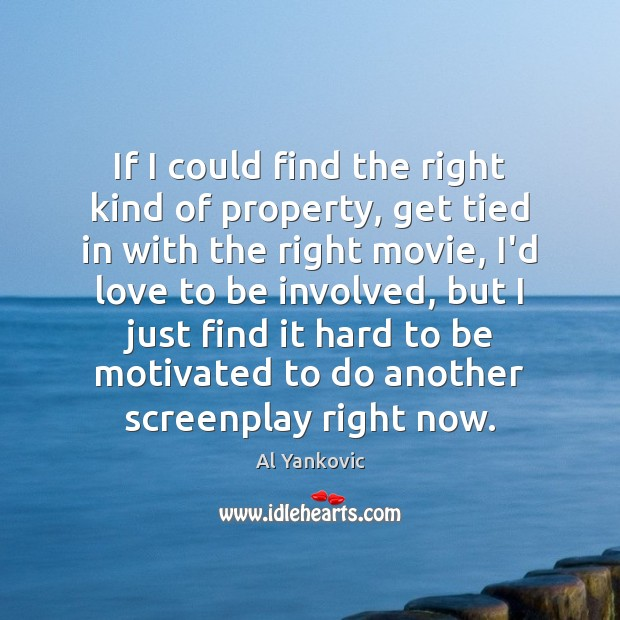 If I could find the right kind of property, get tied in Al Yankovic Picture Quote