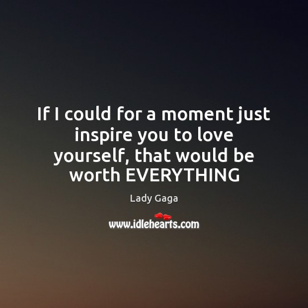 If I could for a moment just inspire you to love yourself, that would be worth EVERYTHING Image