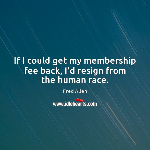 If I could get my membership fee back, I'd resign from the human race. Fred Allen Picture Quote