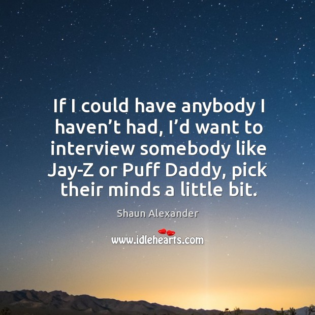 Image, If I could have anybody I haven't had, I'd want to interview somebody like jay-z or