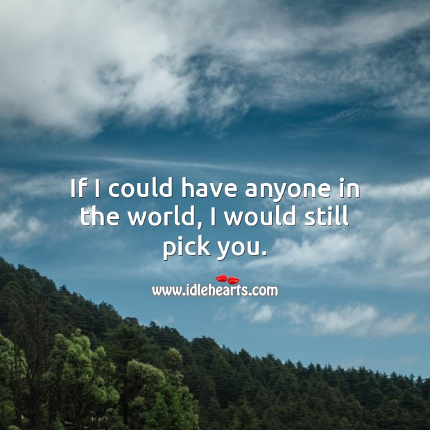 If I could have anyone in the world, I would still pick you. Unconditional Love Quotes Image