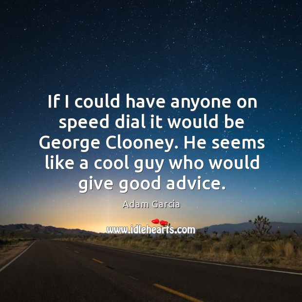 If I could have anyone on speed dial it would be george clooney. Adam Garcia Picture Quote