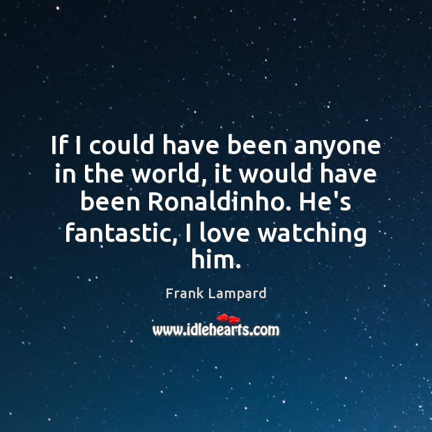 If I could have been anyone in the world, it would have Frank Lampard Picture Quote