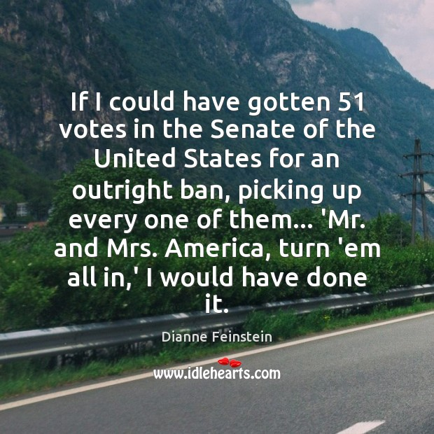 If I could have gotten 51 votes in the Senate of the United Dianne Feinstein Picture Quote