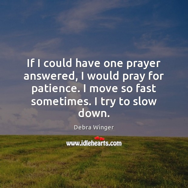 If I could have one prayer answered, I would pray for patience. Image