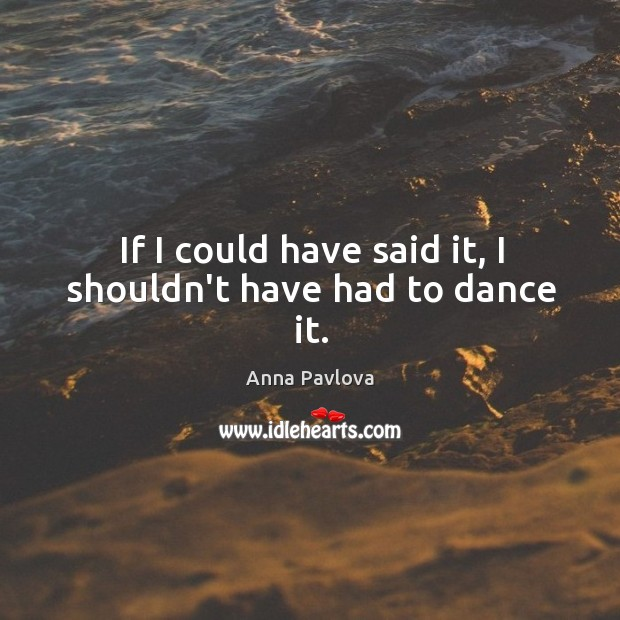 If I could have said it, I shouldn't have had to dance it. Anna Pavlova Picture Quote