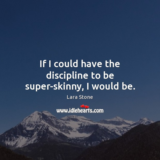 Lara Stone Picture Quote image saying: If I could have the discipline to be super-skinny, I would be.