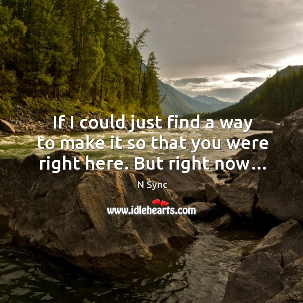 If I could just find a way to make it so that you were right here. But right now… Image