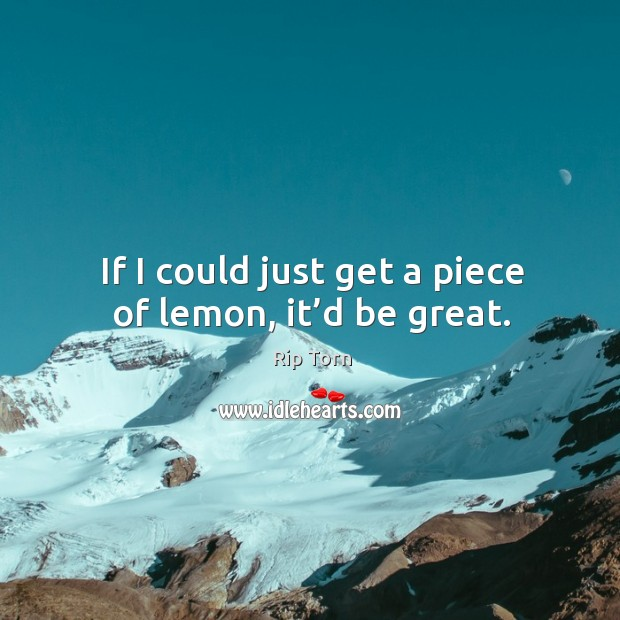 If I could just get a piece of lemon, it'd be great. Rip Torn Picture Quote