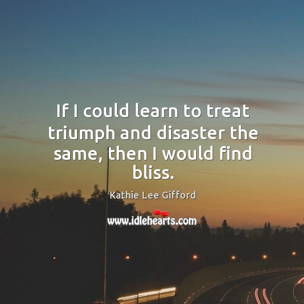 If I could learn to treat triumph and disaster the same, then I would find bliss. Kathie Lee Gifford Picture Quote