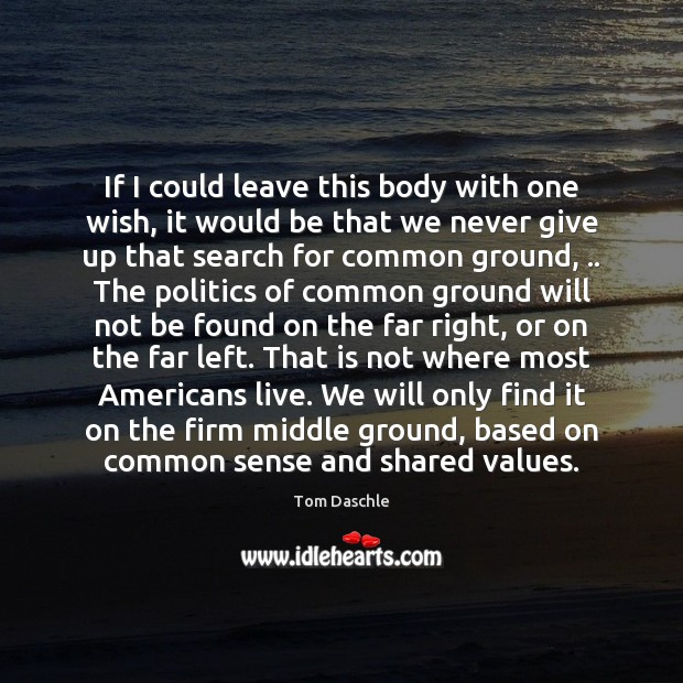 If I could leave this body with one wish, it would be Politics Quotes Image