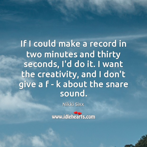 If I could make a record in two minutes and thirty seconds, Nikki Sixx Picture Quote