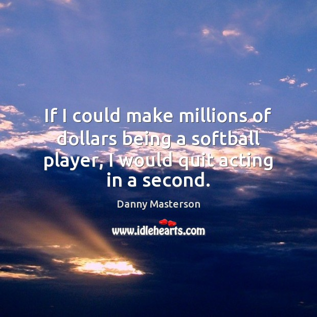 If I could make millions of dollars being a softball player, I Danny Masterson Picture Quote