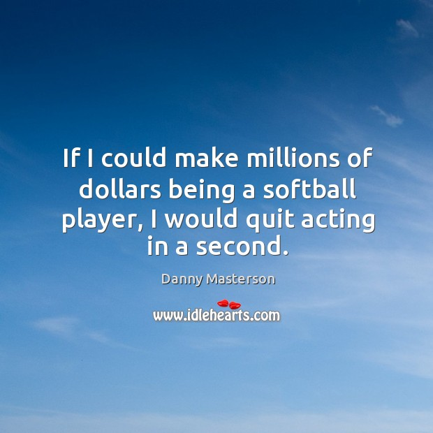 If I could make millions of dollars being a softball player, I would quit acting in a second. Image