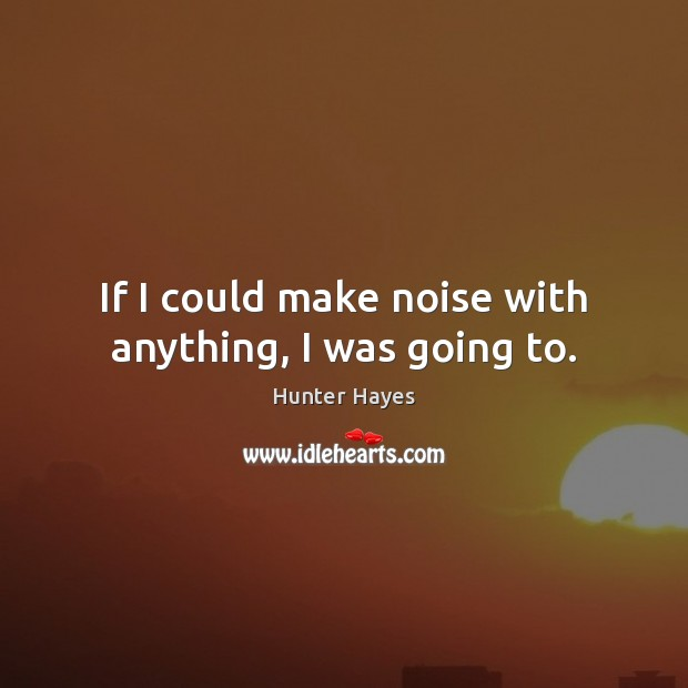 If I could make noise with anything, I was going to. Hunter Hayes Picture Quote