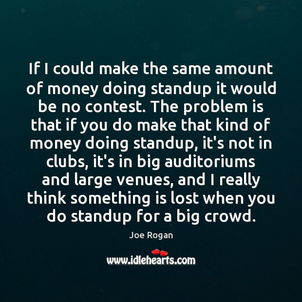 Joe Rogan Picture Quote image saying: If I could make the same amount of money doing standup it