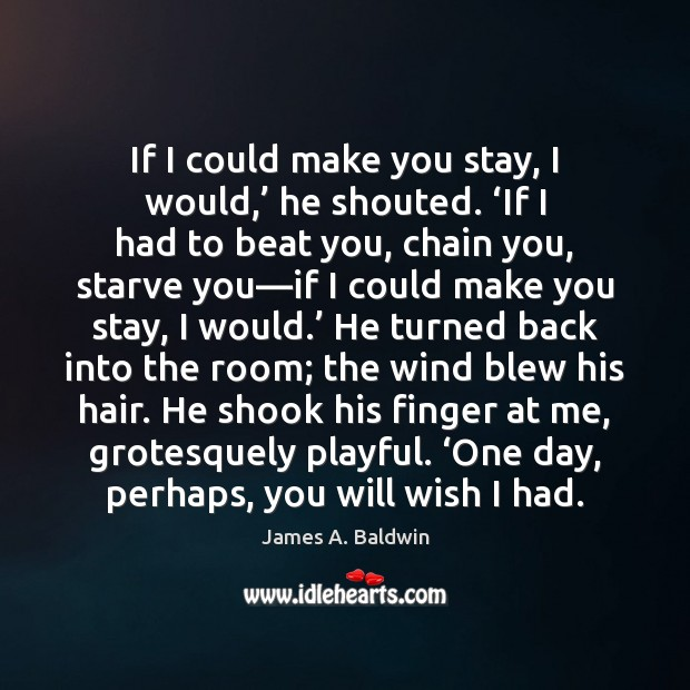 If I could make you stay, I would,' he shouted. 'If I Image