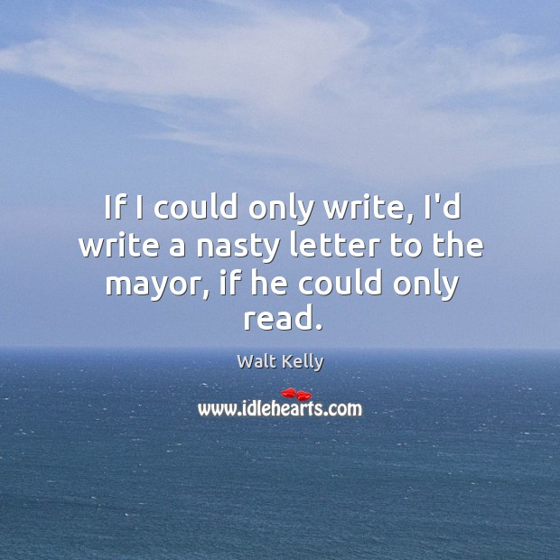 If I could only write, I'd write a nasty letter to the mayor, if he could only read. Walt Kelly Picture Quote