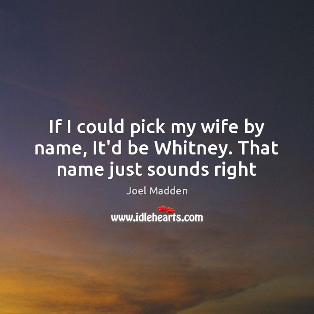 If I could pick my wife by name, It'd be Whitney. That name just sounds right Joel Madden Picture Quote
