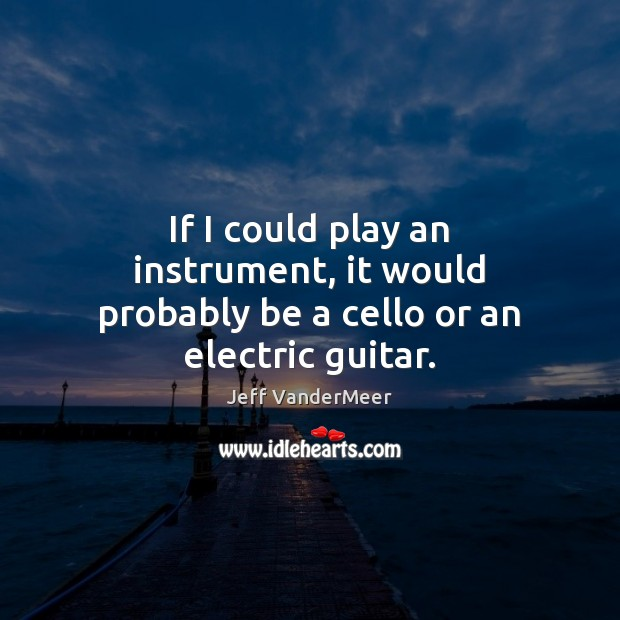 If I could play an instrument, it would probably be a cello or an electric guitar. Image