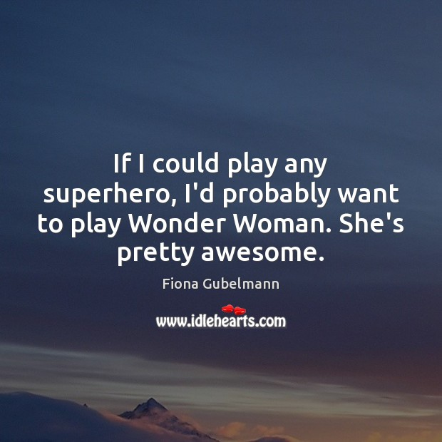 Image, If I could play any superhero, I'd probably want to play Wonder