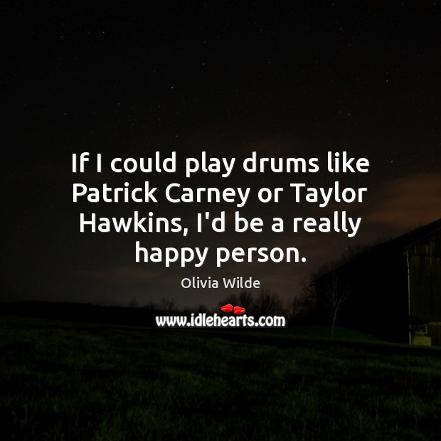 If I could play drums like Patrick Carney or Taylor Hawkins, I'd be a really happy person. Olivia Wilde Picture Quote