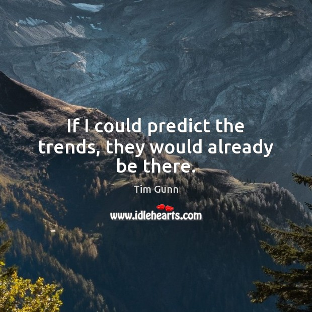 If I could predict the trends, they would already be there. Tim Gunn Picture Quote