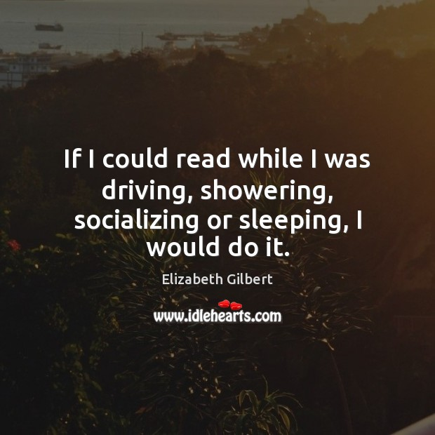 If I could read while I was driving, showering, socializing or sleeping, I would do it. Elizabeth Gilbert Picture Quote