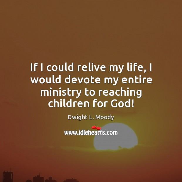 If I could relive my life, I would devote my entire ministry to reaching children for God! Dwight L. Moody Picture Quote