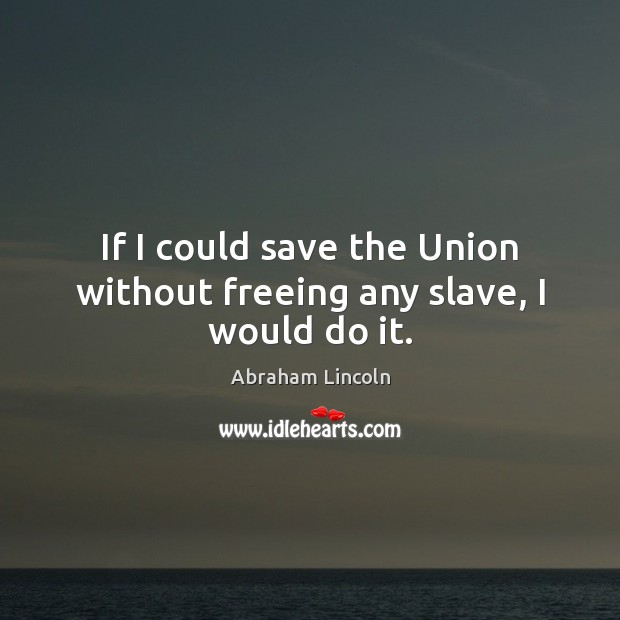 If I could save the Union without freeing any slave, I would do it. Image