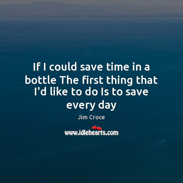 If I could save time in a bottle The first thing that I'd like to do Is to save every day Jim Croce Picture Quote
