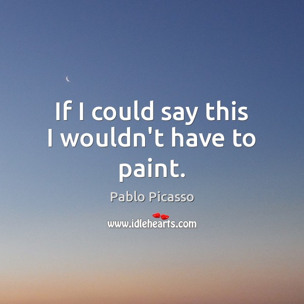 If I could say this I wouldn't have to paint. Pablo Picasso Picture Quote