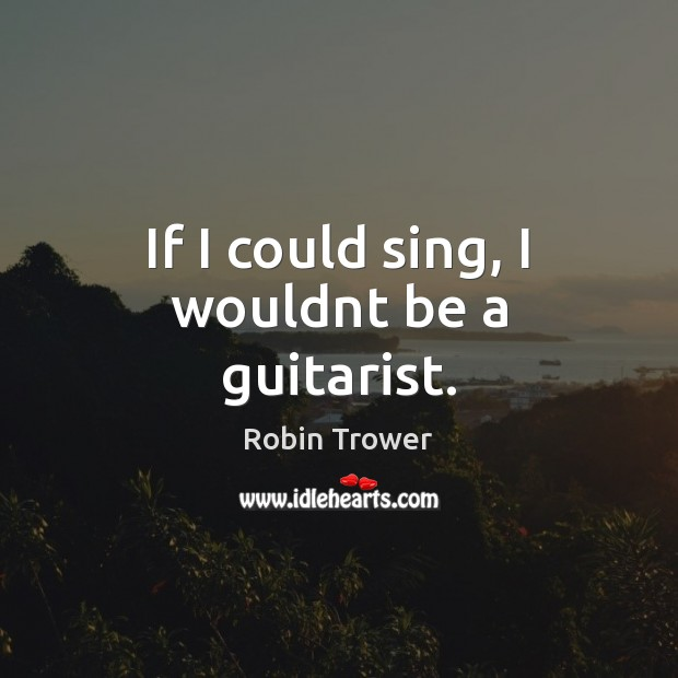 If I could sing, I wouldnt be a guitarist. Robin Trower Picture Quote
