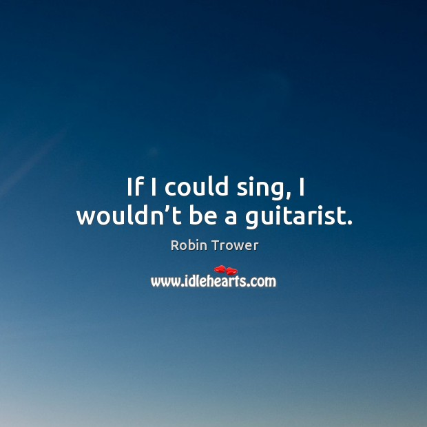If I could sing, I wouldn't be a guitarist. Robin Trower Picture Quote