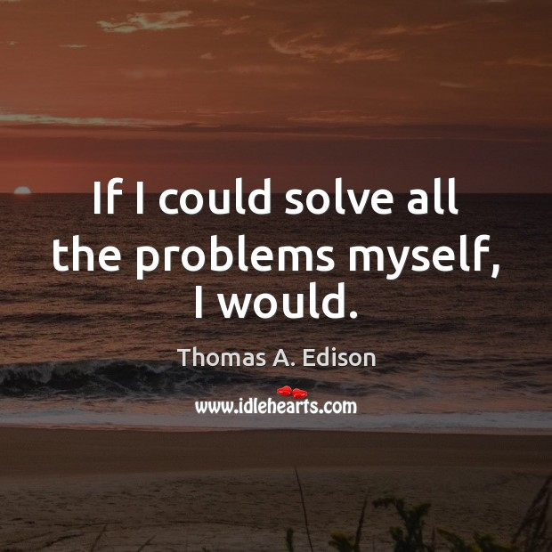 If I could solve all the problems myself, I would. Thomas A. Edison Picture Quote