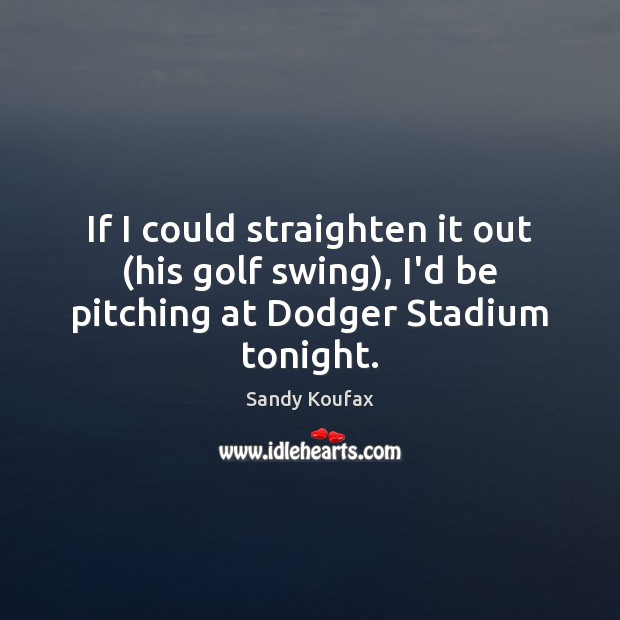 If I could straighten it out (his golf swing), I'd be pitching at Dodger Stadium tonight. Sandy Koufax Picture Quote