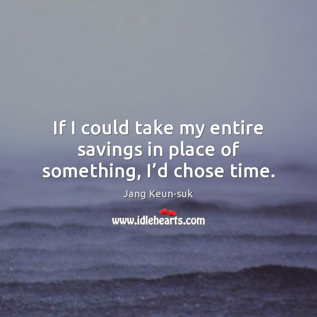 If I could take my entire savings in place of something, I'd chose time. Image