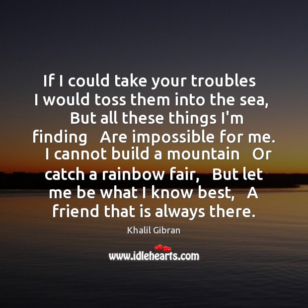 If I could take your troubles   I would toss them into the Khalil Gibran Picture Quote