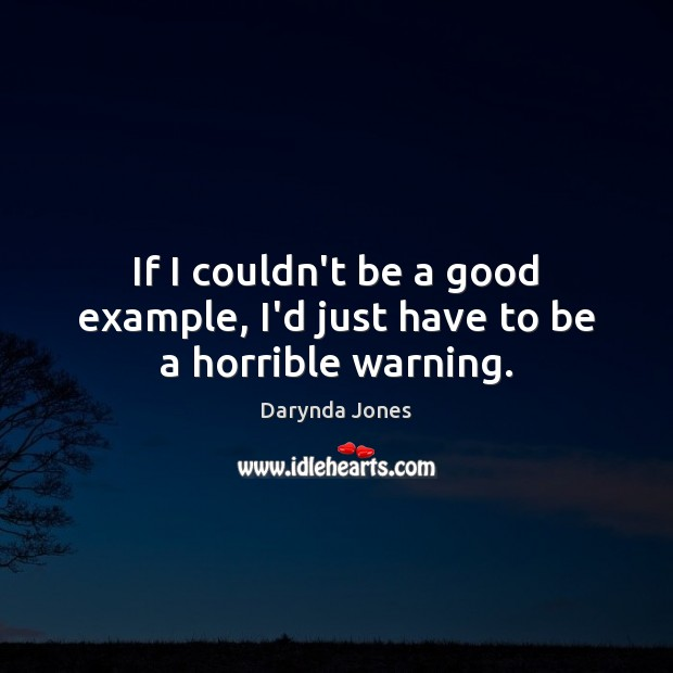 If I couldn't be a good example, I'd just have to be a horrible warning. Darynda Jones Picture Quote