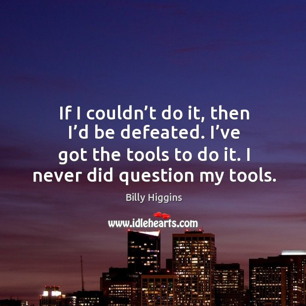 Image, If I couldn't do it, then I'd be defeated. I've got the tools to do it. I never did question my tools.