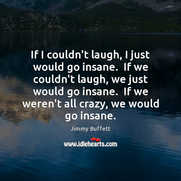 If I couldn't laugh, I just would go insane.  If we couldn't Jimmy Buffett Picture Quote