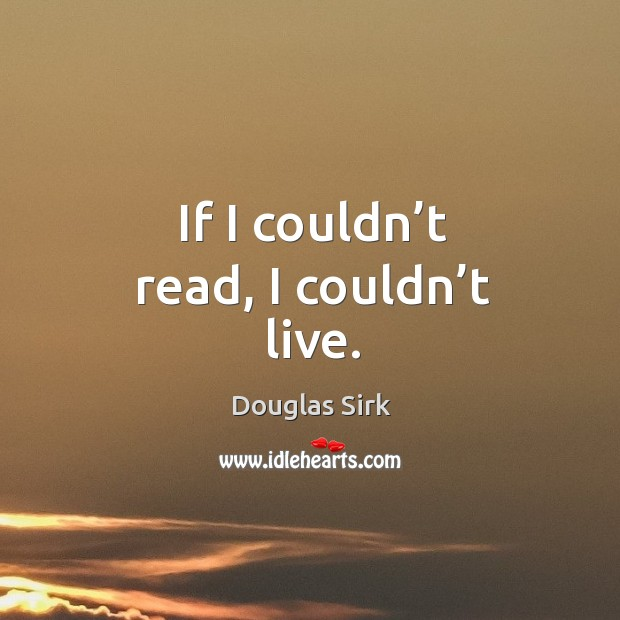 If I couldn't read, I couldn't live. Douglas Sirk Picture Quote