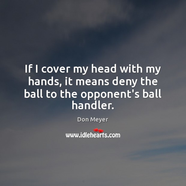 If I cover my head with my hands, it means deny the ball to the opponent's ball handler. Image