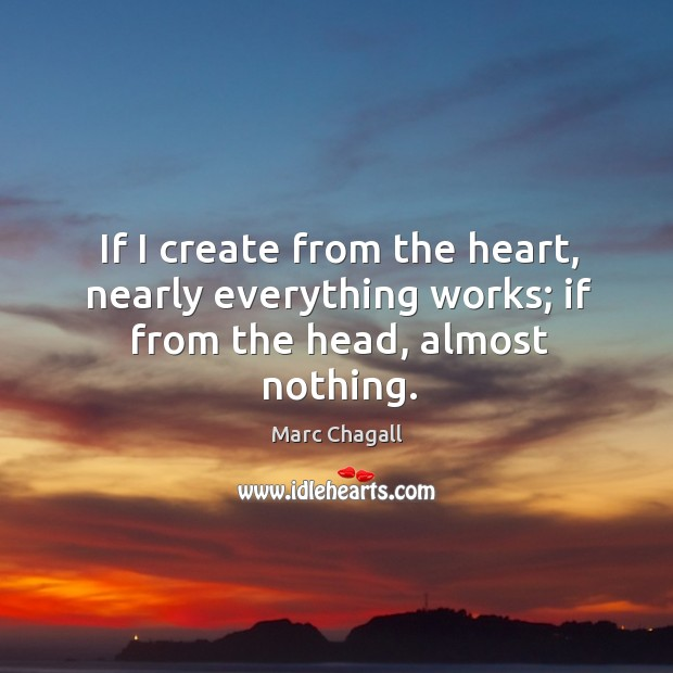 If I create from the heart, nearly everything works; if from the head, almost nothing. Marc Chagall Picture Quote